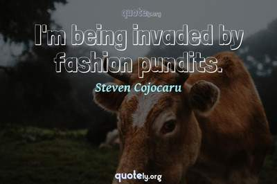 Photo Quote of I'm being invaded by fashion pundits.
