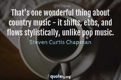 Photo Quote of That's one wonderful thing about country music - it shifts, ebbs, and flows stylistically, unlike pop music.