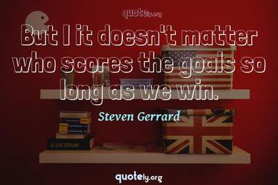 Photo Quote of But I it doesn't matter who scores the goals so long as we win.