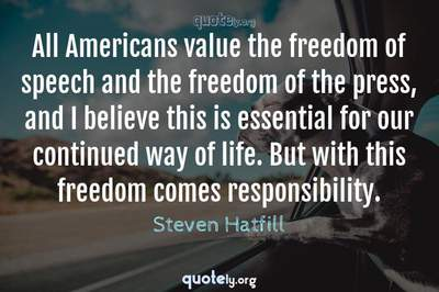 Photo Quote of All Americans value the freedom of speech and the freedom of the press, and I believe this is essential for our continued way of life. But with this freedom comes responsibility.