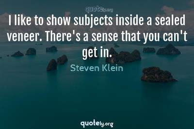 Photo Quote of I like to show subjects inside a sealed veneer. There's a sense that you can't get in.