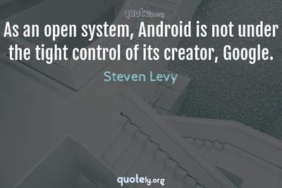 Photo Quote of As an open system, Android is not under the tight control of its creator, Google.