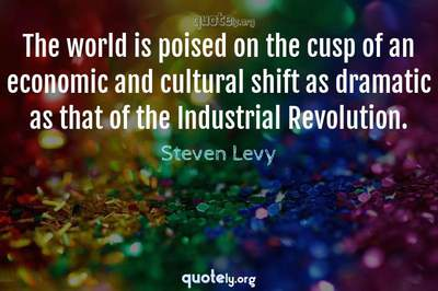 Photo Quote of The world is poised on the cusp of an economic and cultural shift as dramatic as that of the Industrial Revolution.