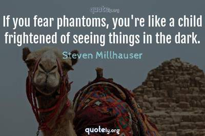Photo Quote of If you fear phantoms, you're like a child frightened of seeing things in the dark.
