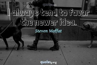Photo Quote of I always tend to favor the newer idea.