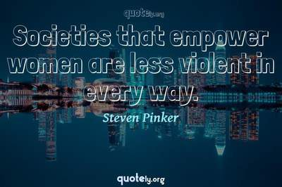 Photo Quote of Societies that empower women are less violent in every way.
