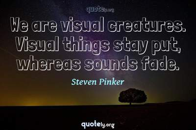 Photo Quote of We are visual creatures. Visual things stay put, whereas sounds fade.