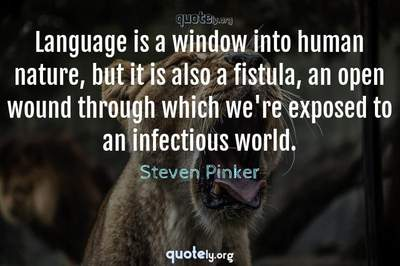 Photo Quote of Language is a window into human nature, but it is also a fistula, an open wound through which we're exposed to an infectious world.
