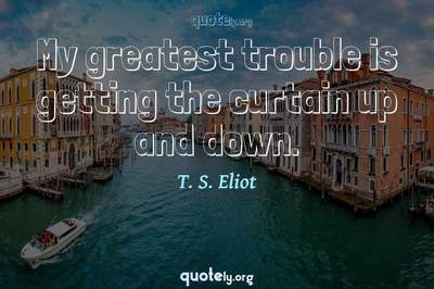 Photo Quote of My greatest trouble is getting the curtain up and down.