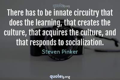 Photo Quote of There has to be innate circuitry that does the learning, that creates the culture, that acquires the culture, and that responds to socialization.