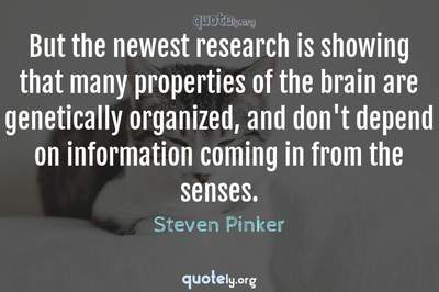 Photo Quote of But the newest research is showing that many properties of the brain are genetically organized, and don't depend on information coming in from the senses.