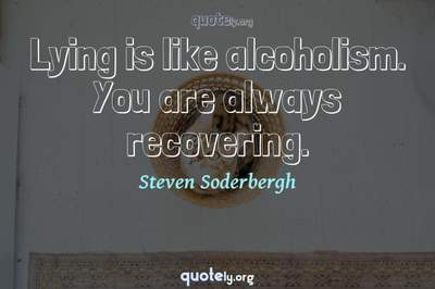 Photo Quote of Lying is like alcoholism. You are always recovering.