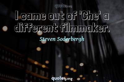 Photo Quote of I came out of 'Che' a different filmmaker.