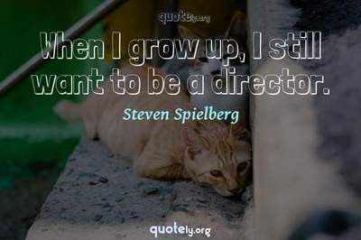 Photo Quote of When I grow up, I still want to be a director.