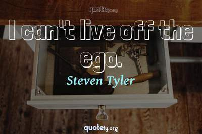 Photo Quote of I can't live off the ego.