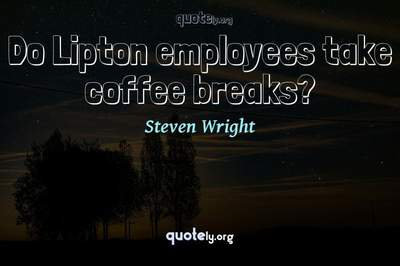 Photo Quote of Do Lipton employees take coffee breaks?