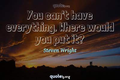 Photo Quote of You can't have everything. Where would you put it?