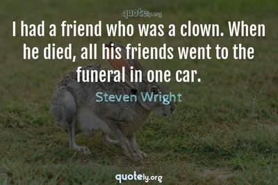 Photo Quote of I had a friend who was a clown. When he died, all his friends went to the funeral in one car.