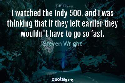 Photo Quote of I watched the Indy 500, and I was thinking that if they left earlier they wouldn't have to go so fast.