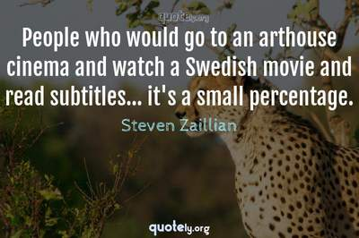 Photo Quote of People who would go to an arthouse cinema and watch a Swedish movie and read subtitles... it's a small percentage.