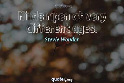 Photo Quote of Minds ripen at very different ages.