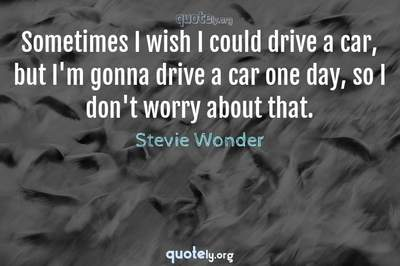 Photo Quote of Sometimes I wish I could drive a car, but I'm gonna drive a car one day, so I don't worry about that.