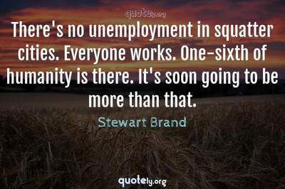 Photo Quote of There's no unemployment in squatter cities. Everyone works. One-sixth of humanity is there. It's soon going to be more than that.
