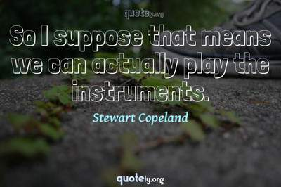 Photo Quote of So I suppose that means we can actually play the instruments.