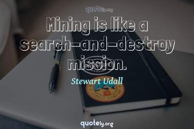 Photo Quote of Mining is like a search-and-destroy mission.
