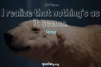 Photo Quote of I realize that nothing's as it seems.
