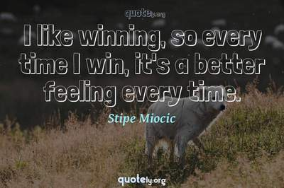 Photo Quote of I like winning, so every time I win, it's a better feeling every time.