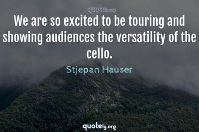 Photo Quote of We are so excited to be touring and showing audiences the versatility of the cello.