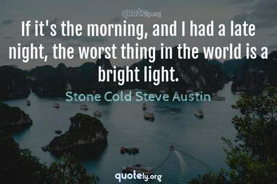 Photo Quote of If it's the morning, and I had a late night, the worst thing in the world is a bright light.