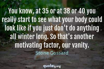 Photo Quote of You know, at 35 or at 38 or 40 you really start to see what your body could look like if you just don't do anything all winter long. So that's another motivating factor, our vanity.