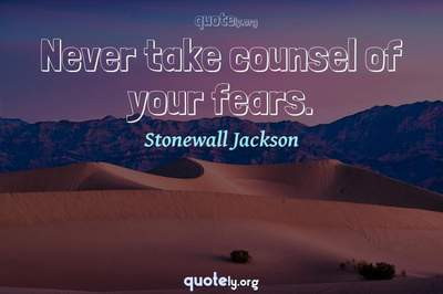 Photo Quote of Never take counsel of your fears.
