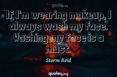Photo Quote of If I'm wearing makeup, I always wash my face. Washing my face is a must.