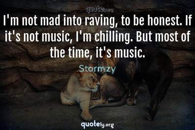 Photo Quote of I'm not mad into raving, to be honest. If it's not music, I'm chilling. But most of the time, it's music.