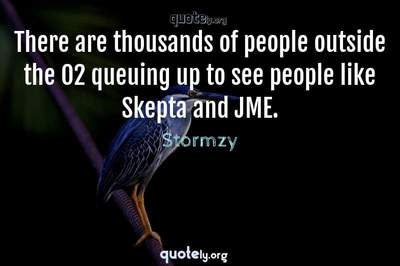 Photo Quote of There are thousands of people outside the O2 queuing up to see people like Skepta and JME.