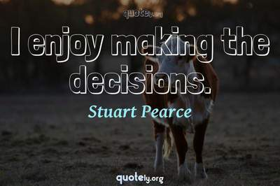 Photo Quote of I enjoy making the decisions.