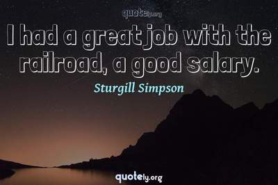 Photo Quote of I had a great job with the railroad, a good salary.