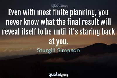 Photo Quote of Even with most finite planning, you never know what the final result will reveal itself to be until it's staring back at you.