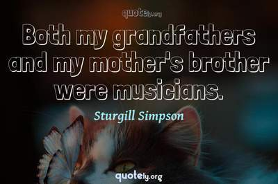 Photo Quote of Both my grandfathers and my mother's brother were musicians.