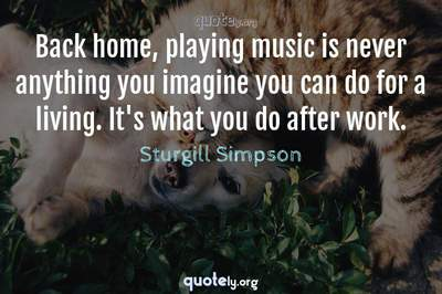 Photo Quote of Back home, playing music is never anything you imagine you can do for a living. It's what you do after work.