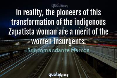 Photo Quote of In reality, the pioneers of this transformation of the indigenous Zapatista woman are a merit of the women insurgents.