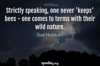 Photo Quote of Strictly speaking, one never 'keeps' bees - one comes to terms with their wild nature.