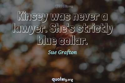 Photo Quote of Kinsey was never a lawyer. She's strictly blue collar.
