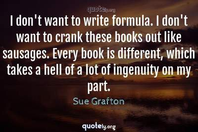 Photo Quote of I don't want to write formula. I don't want to crank these books out like sausages. Every book is different, which takes a hell of a lot of ingenuity on my part.