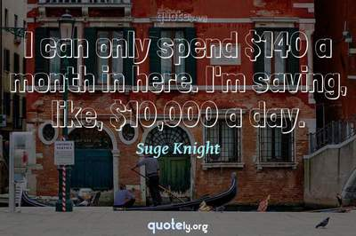 Photo Quote of I can only spend $140 a month in here. I'm saving, like, $10,000 a day.