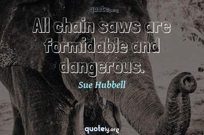 Photo Quote of All chain saws are formidable and dangerous.