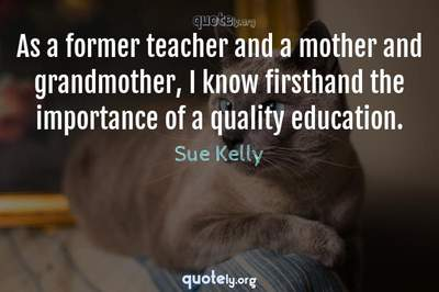 Photo Quote of As a former teacher and a mother and grandmother, I know firsthand the importance of a quality education.